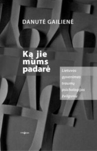 Danutė Gailienė. Ką jie mums padarė: Lietuvos gyvenimas traumų psichologijos žvilgsniu. V.: Tyto alba, 2008. 246 p.