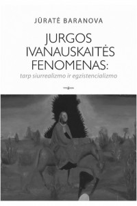 Jūratė Baranova. Jurgos Ivanauskaitės fenomenas: tarp siurrealizmo ir egzistencializmo. V.: Tyto alba, 2014. 540 p