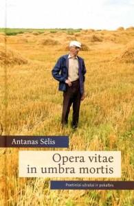 Antanas Sėlis. Opera vitae in umbra mortis: poetiniai užrašai ir pokalbis. V.: Lietuvių literatūros ir tautosakos institutas, 2019. 316 p.